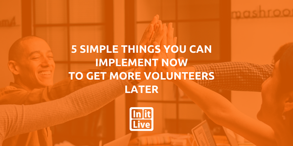 5 Simple Things You Can Implement Now to Get More Volunteers Later