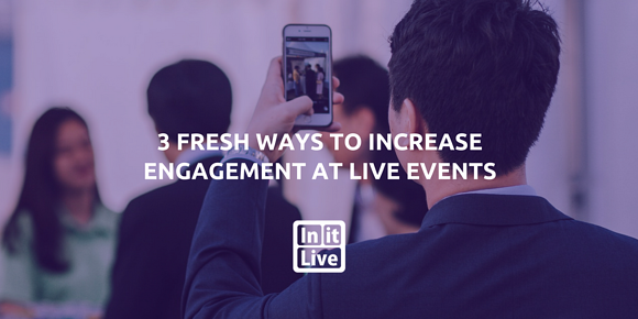 3 Fresh Ways to Increase Engagement at Live Events