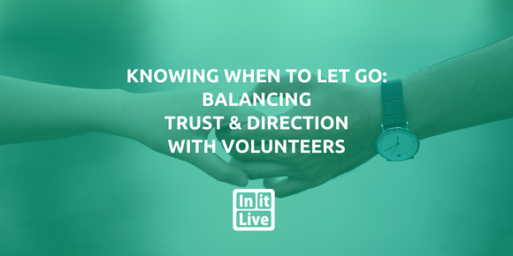 Knowing When To Let Go: Balancing Trust & Direction With Volunteers