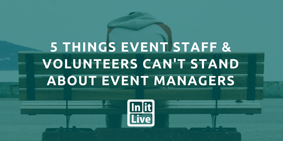 5 Things Event Staff and Volunteers Can't Stand About Event Managers
