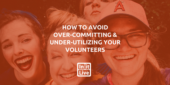 How to Avoid Over-Committing and Under-Utilizing Your Volunteers