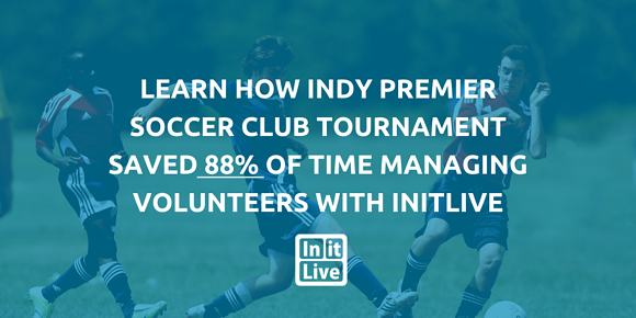 Learn How Indy Premier Soccer Club Tournament Saved 88% of Time Managing Volunteers With InitLive