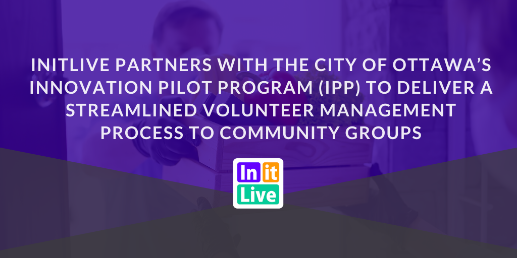 InitLive Partners With The City of Ottawa's Innovation Pilot Program (IPP) To Deliver A Streamlined Volunteer Management Process To Community Group