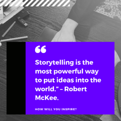 "Storytelling is the most powerful way to put ideas into the world."" – Robert McKee."